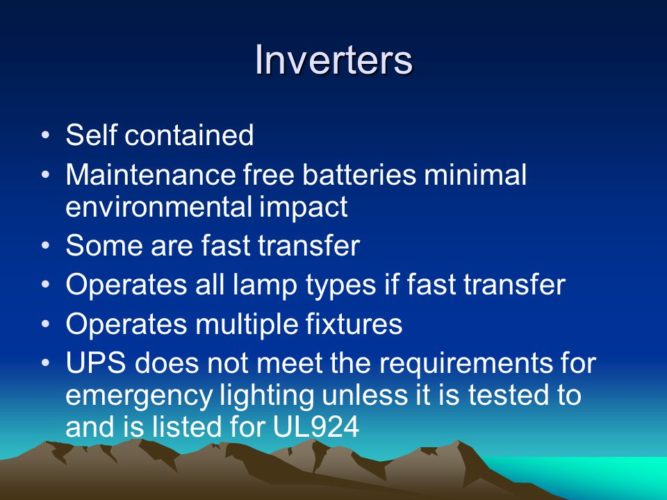 Inverters Self contained Maintenance free batteries minimal environmental impact Some are fast transfer Operates all lamp types if fast transfer Operates multiple fixtures UPS does not meet the requirements for emergency lighting unless it is tested to and is listed for UL924