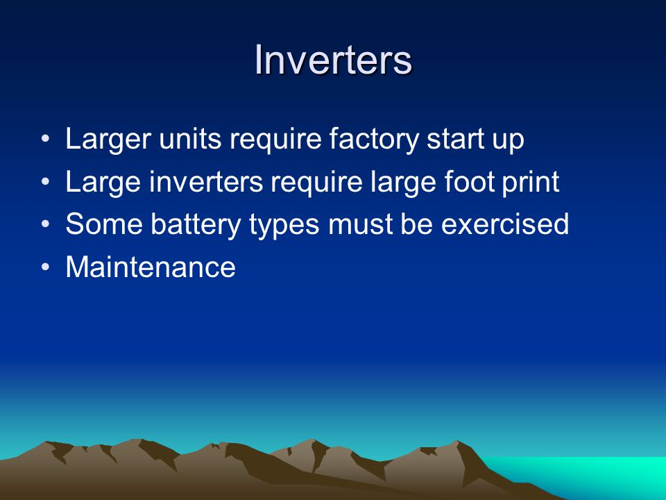 Inverters Larger units require factory start up Large inverters require large foot print Some battery types must be exercised Maintenance