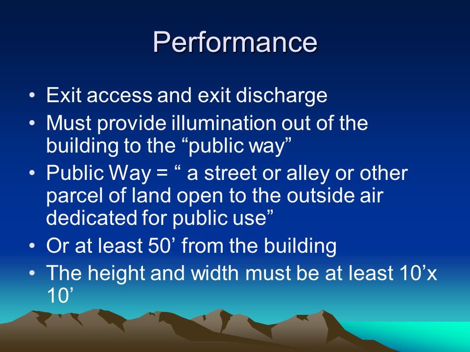 Performance Exit access and exit discharge Must provide illumination out of the building to the public way Public Way = a street or alley or other parcel of land open to the outside air dedicated for public use Or at least 50' from the building The height and width must be at least 10'x 10'