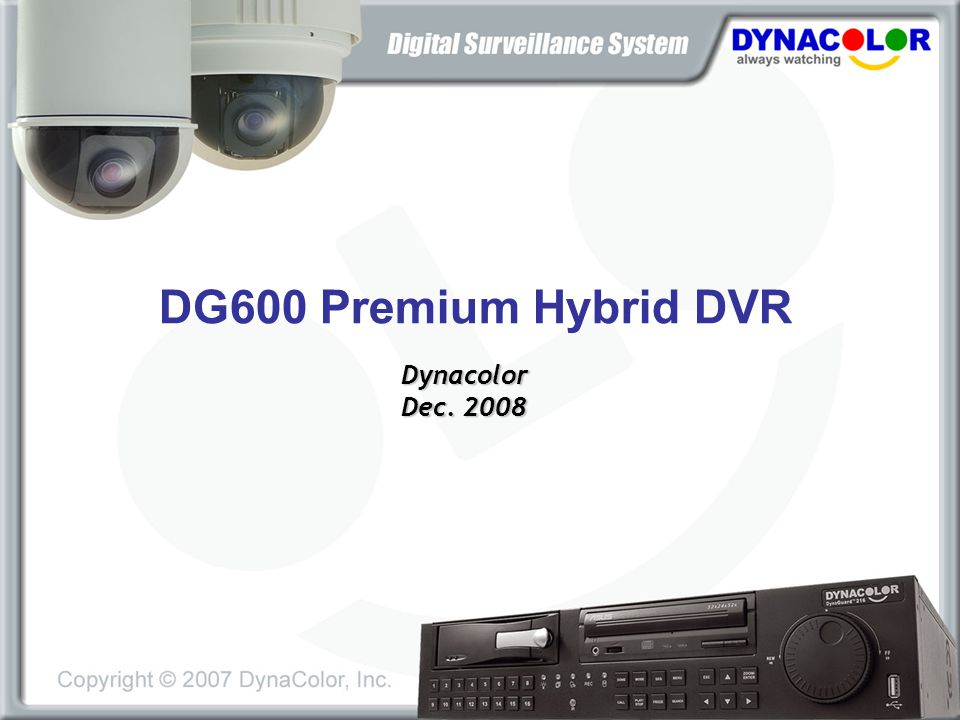 Salient Features H.264 (D1 / Half D1 / CIF) Long-term Recording Faster Data Transfer Over the Internet Better Video Quality Hybrid (8ch VGA IP/ 2ch Mega Pixel) Dynacolor Mega-pixel Cameras Third Party IP Cameras: ACTi, Axis, Sony, Vivotek Intuitive System (User-friendly) GUI (Feb 09') USB Mouse/ Keyboard POS Support (built-in) PREMIUM DVR FAMILY