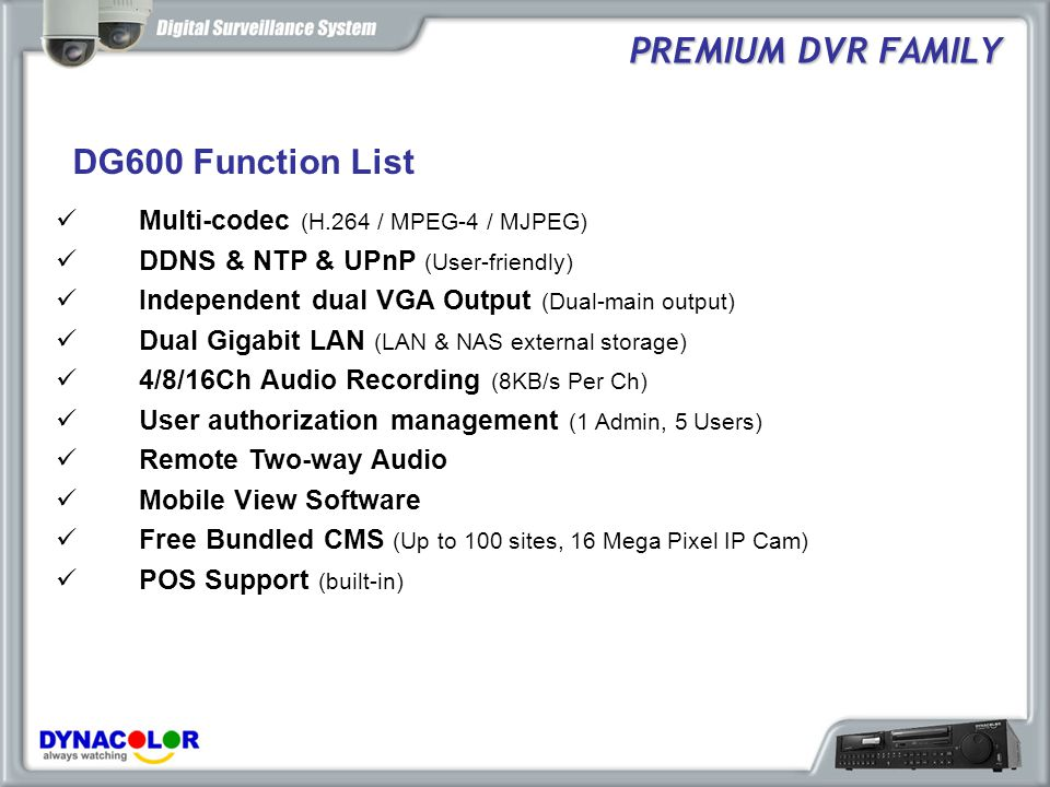 DG600 Model and Schedule PREMIUM DVR FAMILY MODELH.264MPEG-4Price RangeSCHEDULE DG600-L240fps @ CIF $Available DG600-S240fps @ CIF480fps @ CIF$$Feb., 2009 DG600-U (16ch only) 480fps @ D1N/A$$$$Mar., 2009 DG600-T480fps @ CIF480fps @ HD1$$$Apr., 2009