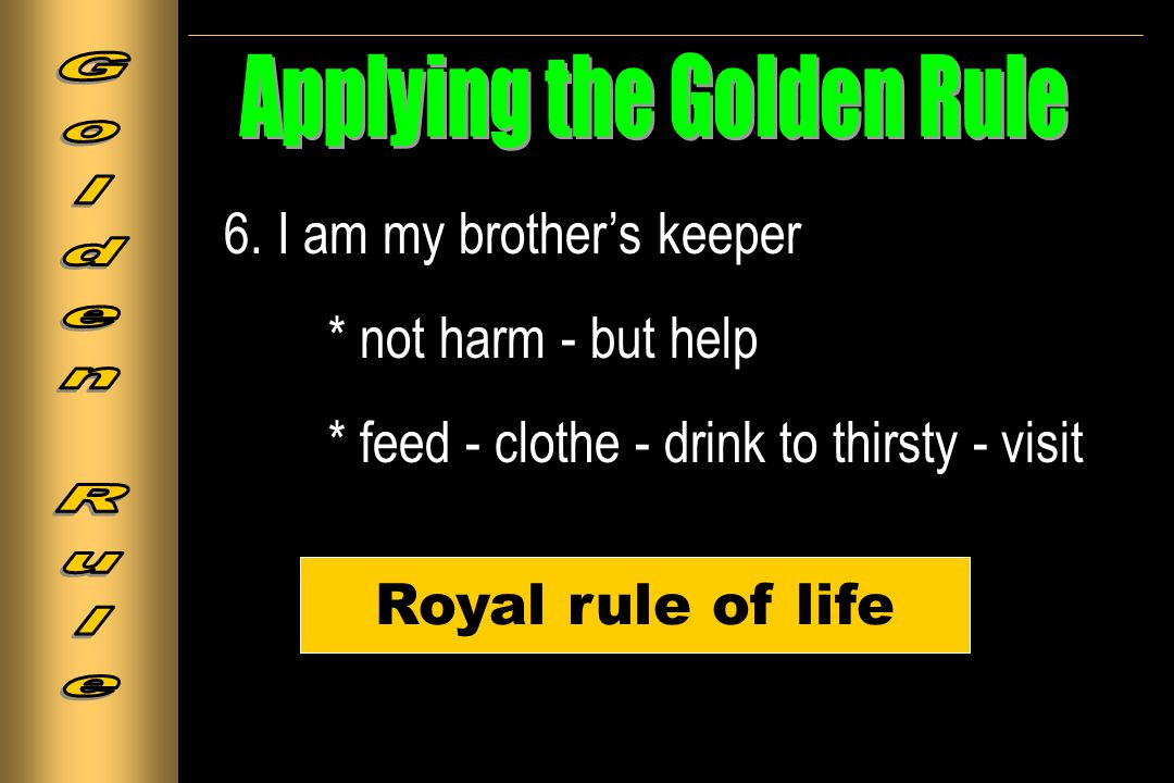 6. I am my brother's keeper * not harm - but help * feed - clothe - drink to thirsty - visit Royal rule of life