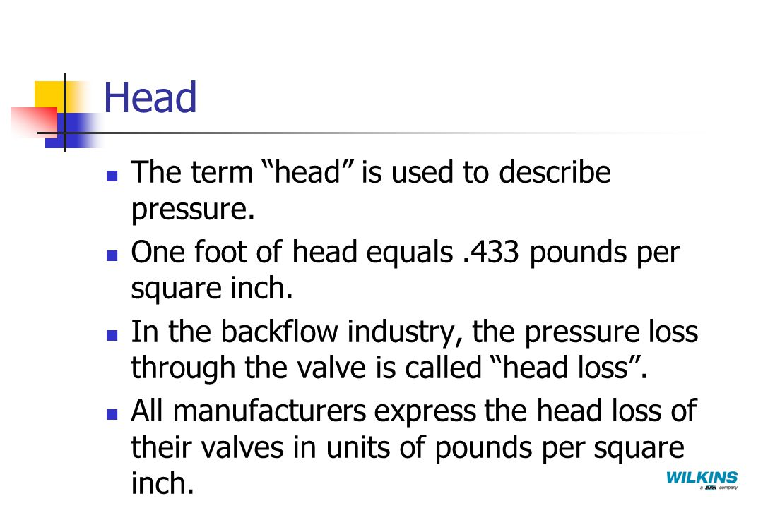 "Head The term ""head"" is used to describe pressure. One foot of head equals.433 pounds per square inch. In the backflow industry, the pressure loss thr"