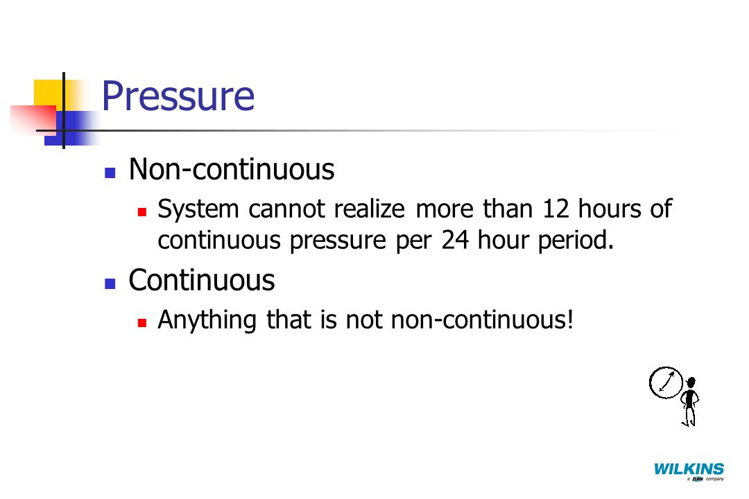 Pressure Non-continuous System cannot realize more than 12 hours of continuous pressure per 24 hour period. Continuous Anything that is not non-contin