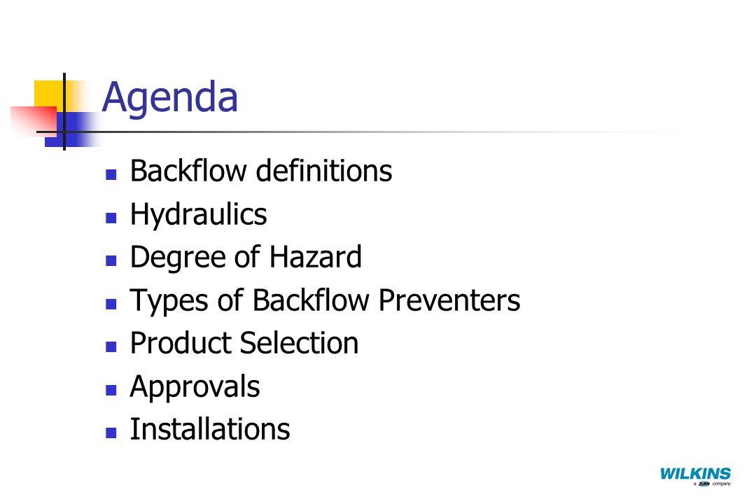 Agenda Backflow definitions Hydraulics Degree of Hazard Types of Backflow Preventers Product Selection Approvals Installations