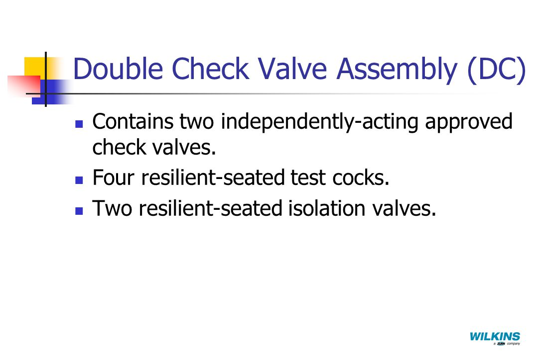 Double Check Valve Assembly (DC) Contains two independently-acting approved check valves. Four resilient-seated test cocks. Two resilient-seated isola