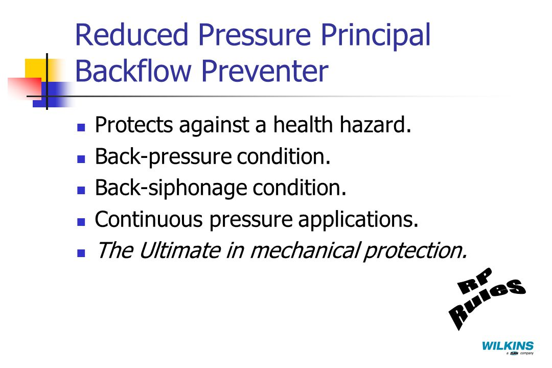 Reduced Pressure Principal Backflow Preventer Protects against a health hazard. Back-pressure condition. Back-siphonage condition. Continuous pressure
