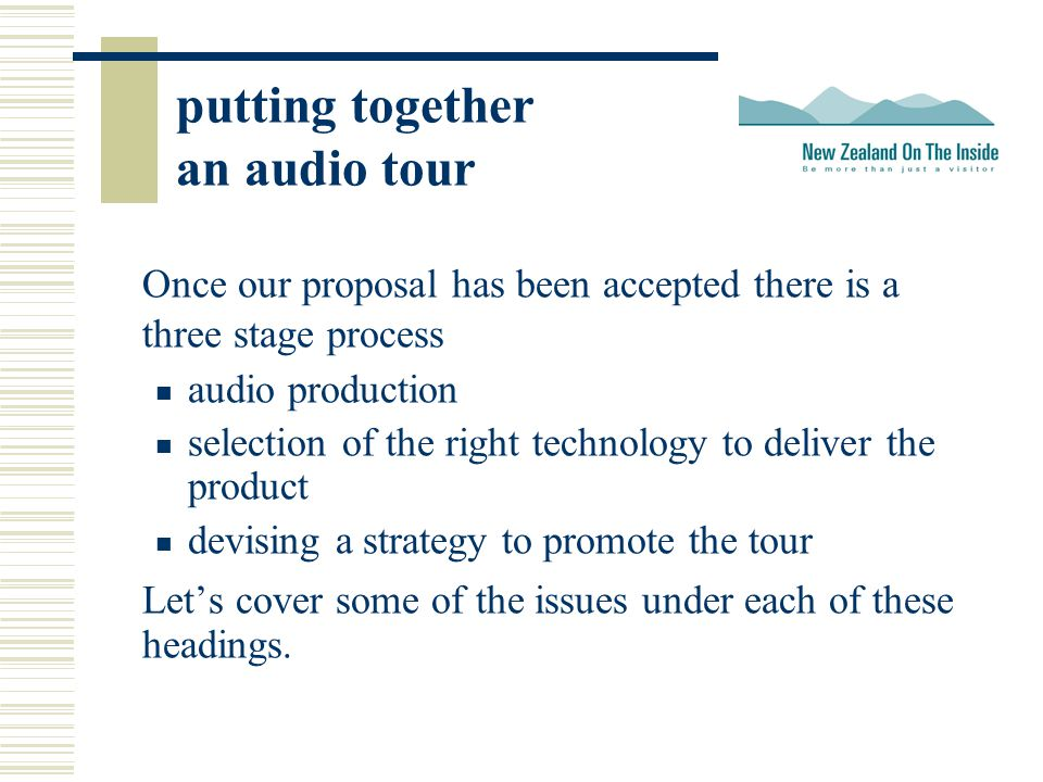 putting together an audio tour Once our proposal has been accepted there is a three stage process audio production selection of the right technology to deliver the product devising a strategy to promote the tour Let's cover some of the issues under each of these headings.