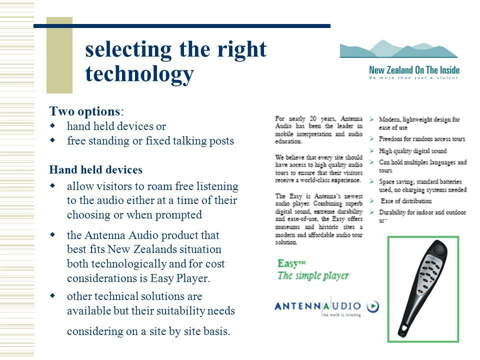 selecting the right technology Two options:  hand held devices or  free standing or fixed talking posts Hand held devices  allow visitors to roam f