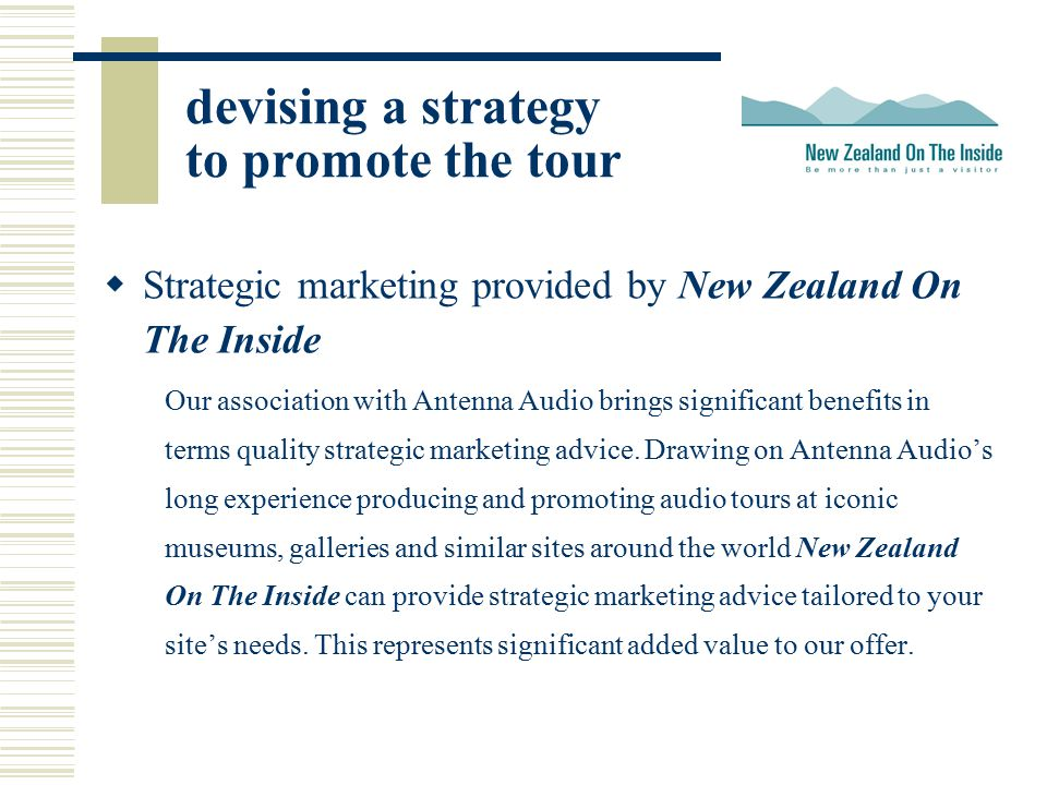 devising a strategy to promote the tour  Strategic marketing provided by New Zealand On The Inside Our association with Antenna Audio brings significant benefits in terms quality strategic marketing advice.