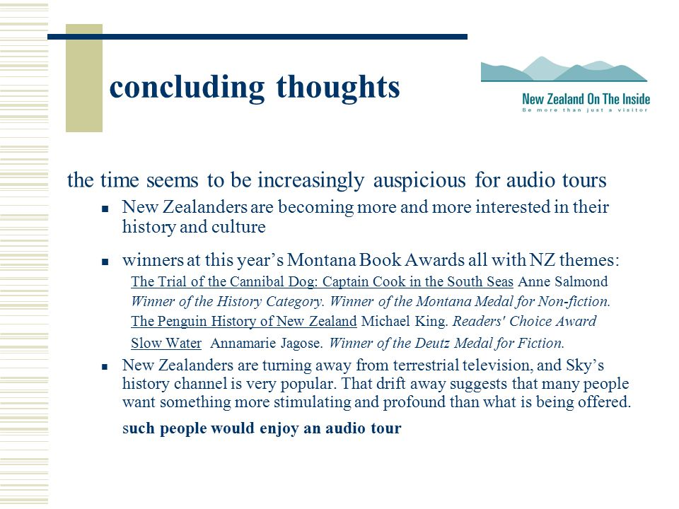 concluding thoughts the time seems to be increasingly auspicious for audio tours New Zealanders are becoming more and more interested in their history and culture winners at this year's Montana Book Awards all with NZ themes: The Trial of the Cannibal Dog: Captain Cook in the South SeasThe Trial of the Cannibal Dog: Captain Cook in the South Seas Anne Salmond Winner of the History Category.