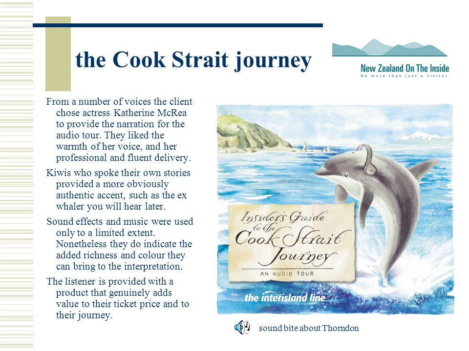 the Cook Strait journey From a number of voices the client chose actress Katherine McRea to provide the narration for the audio tour.