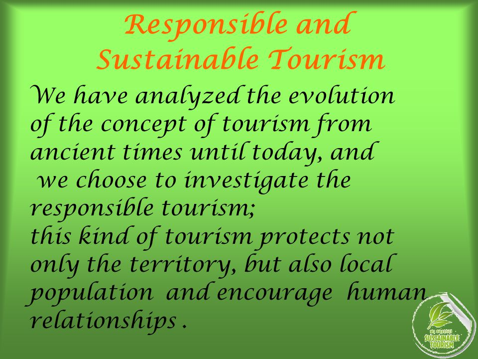 Responsible and Sustainable Tourism We have analyzed the evolution of the concept of tourism from ancient times until today, and we choose to investig