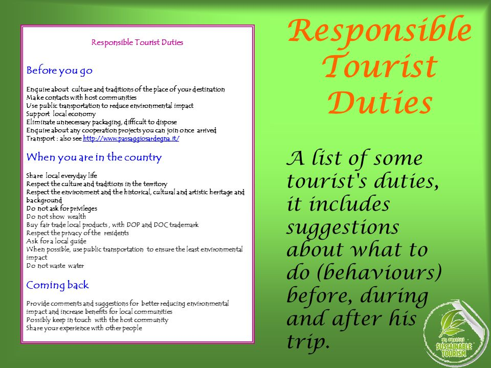 Responsible Tourist Duties Before you go Enquire about culture and traditions of the place of your destination Make contacts with host communities Use