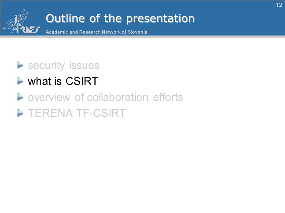 Academic and Research Network of Slovenia 12 Outline of the presentation security issues what is CSIRT overview of collaboration efforts TERENA TF-CSI