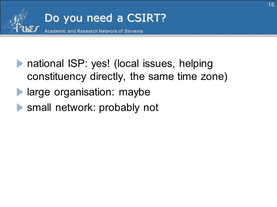 Academic and Research Network of Slovenia 16 Do you need a CSIRT? national ISP: yes! (local issues, helping constituency directly, the same time zone)