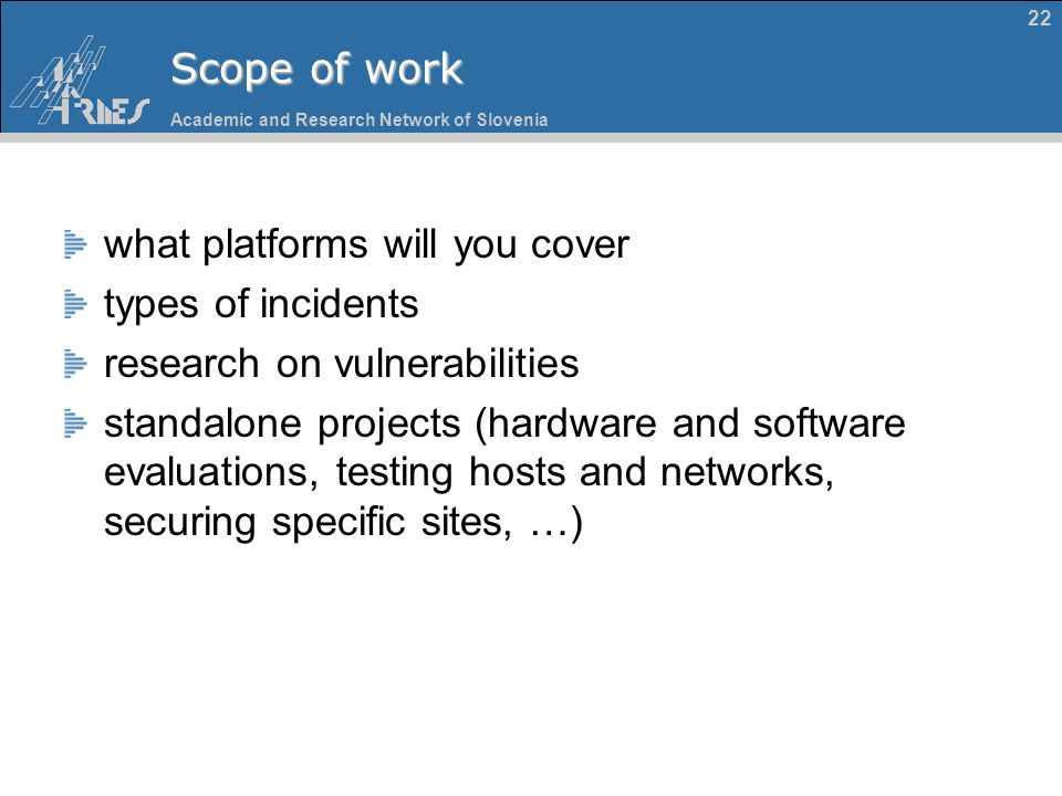Academic and Research Network of Slovenia 22 Scope of work what platforms will you cover types of incidents research on vulnerabilities standalone pro