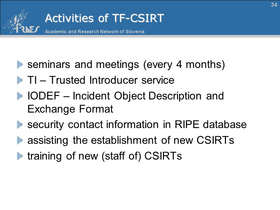 Academic and Research Network of Slovenia 34 Activities of TF-CSIRT seminars and meetings (every 4 months) TI – Trusted Introducer service IODEF – Inc