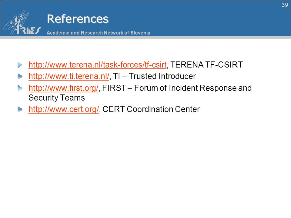 Academic and Research Network of Slovenia 39References http://www.terena.nl/task-forces/tf-csirthttp://www.terena.nl/task-forces/tf-csirt, TERENA TF-C
