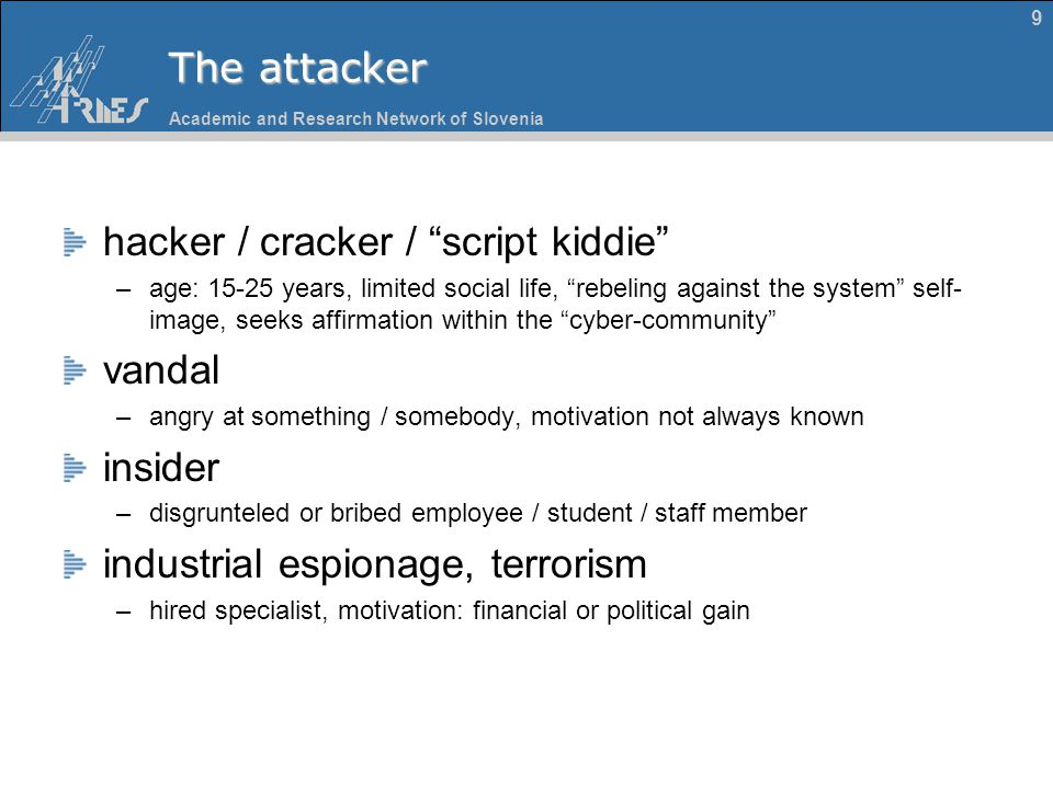 "Academic and Research Network of Slovenia 9 The attacker hacker / cracker / ""script kiddie"" –age: 15-25 years, limited social life, ""rebeling against"