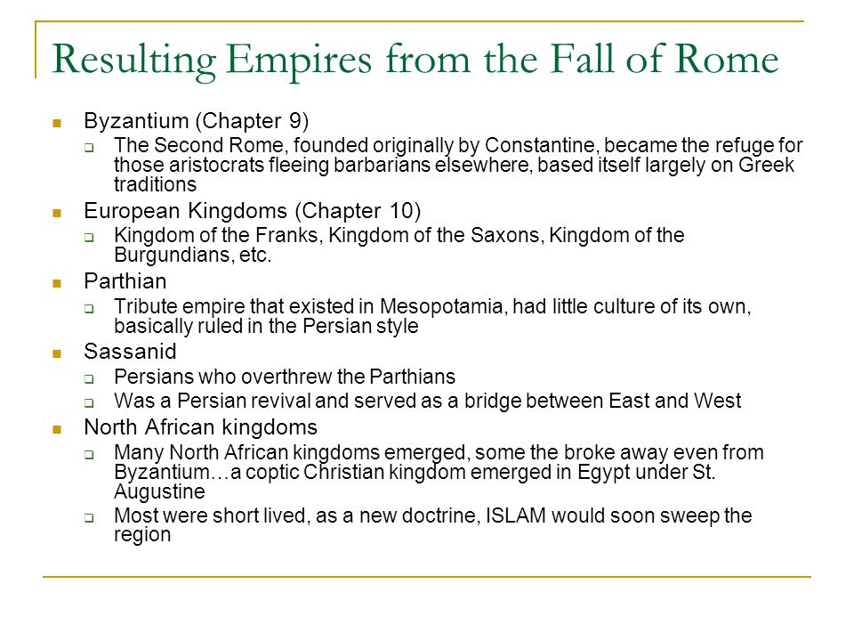 Resulting Empires from the Fall of Rome Byzantium (Chapter 9)  The Second Rome, founded originally by Constantine, became the refuge for those aristocrats fleeing barbarians elsewhere, based itself largely on Greek traditions European Kingdoms (Chapter 10)  Kingdom of the Franks, Kingdom of the Saxons, Kingdom of the Burgundians, etc.