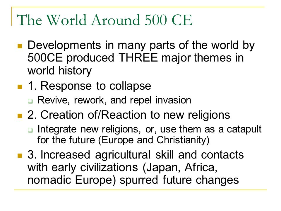 The World Around 500 CE Developments in many parts of the world by 500CE produced THREE major themes in world history 1.