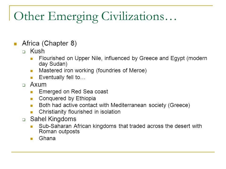 Other Emerging Civilizations… Africa (Chapter 8)  Kush Flourished on Upper Nile, influenced by Greece and Egypt (modern day Sudan) Mastered iron working (foundries of Meroe) Eventually fell to…  Axum Emerged on Red Sea coast Conquered by Ethiopia Both had active contact with Mediterranean society (Greece) Christianity flourished in isolation  Sahel Kingdoms Sub-Saharan African kingdoms that traded across the desert with Roman outposts Ghana