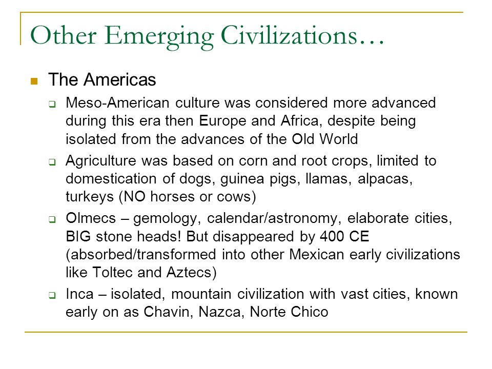Other Emerging Civilizations… The Americas  Meso-American culture was considered more advanced during this era then Europe and Africa, despite being isolated from the advances of the Old World  Agriculture was based on corn and root crops, limited to domestication of dogs, guinea pigs, llamas, alpacas, turkeys (NO horses or cows)  Olmecs – gemology, calendar/astronomy, elaborate cities, BIG stone heads.