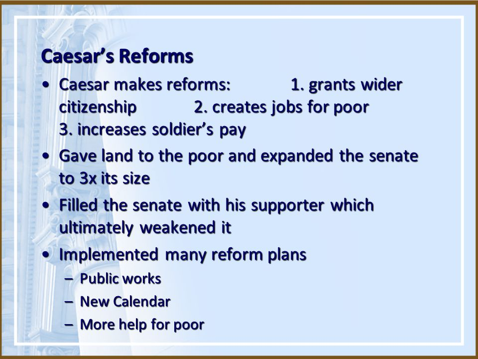 Caesar's Reforms Caesar makes reforms: 1. grants wider citizenship 2. creates jobs for poor 3. increases soldier's payCaesar makes reforms: 1. grants