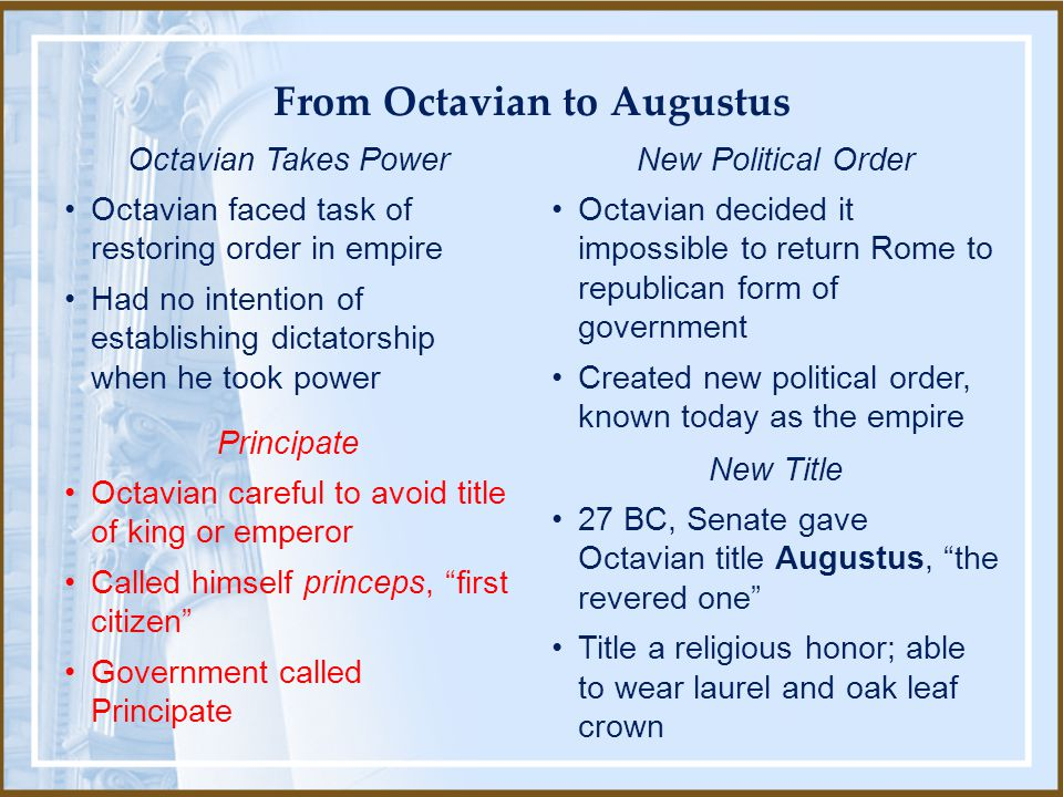 Octavian Takes Power Octavian faced task of restoring order in empire Had no intention of establishing dictatorship when he took power Principate Octavian careful to avoid title of king or emperor Called himself princeps, first citizen Government called Principate New Political Order Octavian decided it impossible to return Rome to republican form of government Created new political order, known today as the empire New Title 27 BC, Senate gave Octavian title Augustus, the revered one Title a religious honor; able to wear laurel and oak leaf crown From Octavian to Augustus