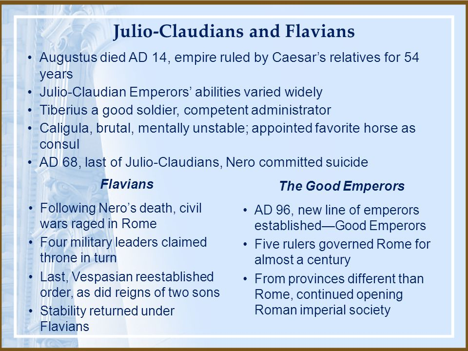 Augustus died AD 14, empire ruled by Caesar's relatives for 54 years Julio-Claudian Emperors' abilities varied widely Tiberius a good soldier, competent administrator Caligula, brutal, mentally unstable; appointed favorite horse as consul AD 68, last of Julio-Claudians, Nero committed suicide Following Nero's death, civil wars raged in Rome Four military leaders claimed throne in turn Last, Vespasian reestablished order, as did reigns of two sons Stability returned under Flavians Flavians AD 96, new line of emperors established—Good Emperors Five rulers governed Rome for almost a century From provinces different than Rome, continued opening Roman imperial society The Good Emperors Julio-Claudians and Flavians