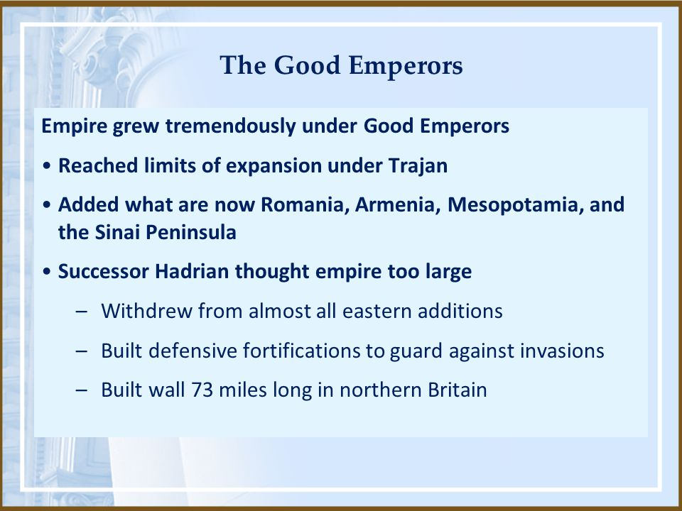 The Good Emperors Empire grew tremendously under Good Emperors Reached limits of expansion under Trajan Added what are now Romania, Armenia, Mesopotam