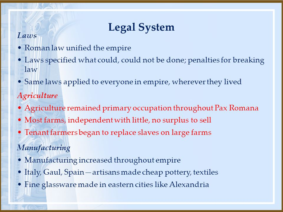 Laws Roman law unified the empire Laws specified what could, could not be done; penalties for breaking law Same laws applied to everyone in empire, wherever they lived Manufacturing Manufacturing increased throughout empire Italy, Gaul, Spain—artisans made cheap pottery, textiles Fine glassware made in eastern cities like Alexandria Agriculture Agriculture remained primary occupation throughout Pax Romana Most farms, independent with little, no surplus to sell Tenant farmers began to replace slaves on large farms Legal System