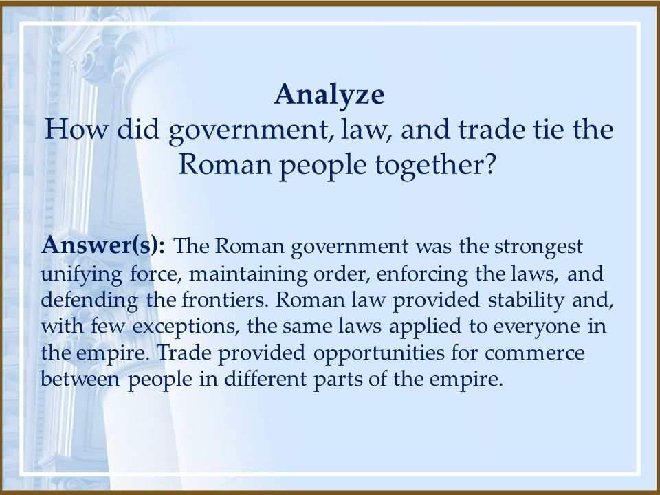 Analyze How did government, law, and trade tie the Roman people together? Answer(s): The Roman government was the strongest unifying force, maintainin