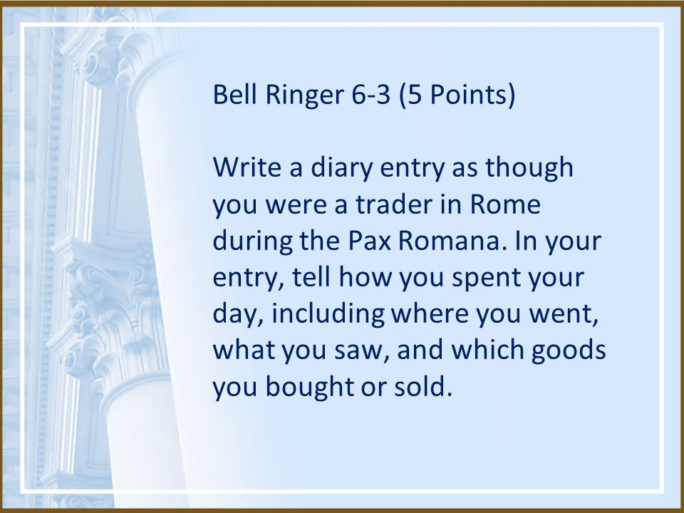 Bell Ringer 6-3 (5 Points) Write a diary entry as though you were a trader in Rome during the Pax Romana.