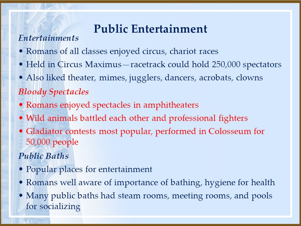 Entertainments Romans of all classes enjoyed circus, chariot races Held in Circus Maximus—racetrack could hold 250,000 spectators Also liked theater, mimes, jugglers, dancers, acrobats, clowns Public Baths Popular places for entertainment Romans well aware of importance of bathing, hygiene for health Many public baths had steam rooms, meeting rooms, and pools for socializing Bloody Spectacles Romans enjoyed spectacles in amphitheaters Wild animals battled each other and professional fighters Gladiator contests most popular, performed in Colosseum for 50,000 people Public Entertainment