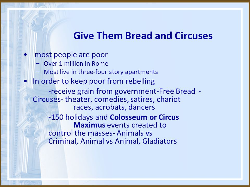 Give Them Bread and Circuses most people are poor –Over 1 million in Rome –Most live in three-four story apartments In order to keep poor from rebelling -receive grain from government-Free Bread - Circuses- theater, comedies, satires, chariot races, acrobats, dancers -150 holidays and Colosseum or Circus Maximus events created to control the masses- Animals vs Criminal, Animal vs Animal, Gladiators