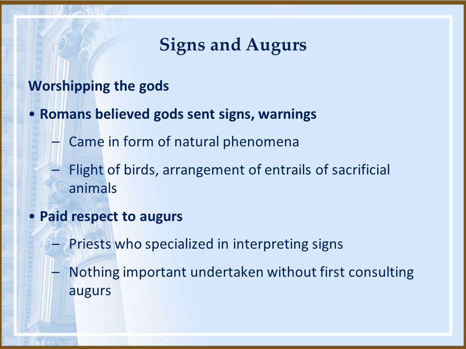 Signs and Augurs Worshipping the gods Romans believed gods sent signs, warnings –Came in form of natural phenomena –Flight of birds, arrangement of en