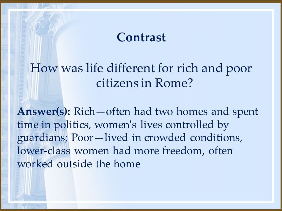 Contrast How was life different for rich and poor citizens in Rome? Answer(s): Rich—often had two homes and spent time in politics, women's lives cont