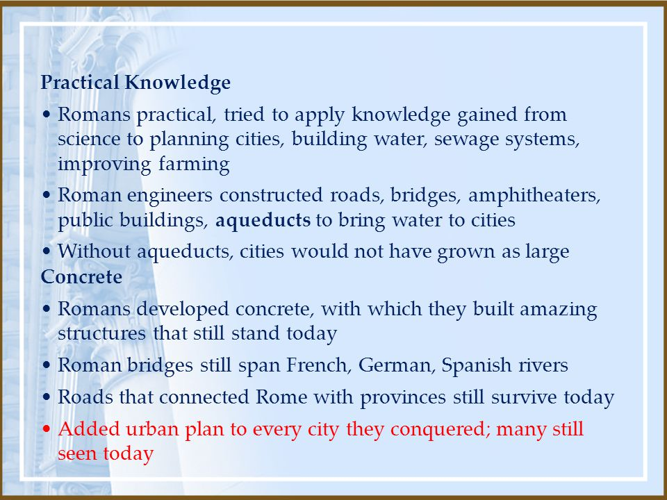 Concrete Romans developed concrete, with which they built amazing structures that still stand today Roman bridges still span French, German, Spanish rivers Roads that connected Rome with provinces still survive today Added urban plan to every city they conquered; many still seen today Practical Knowledge Romans practical, tried to apply knowledge gained from science to planning cities, building water, sewage systems, improving farming Roman engineers constructed roads, bridges, amphitheaters, public buildings, aqueducts to bring water to cities Without aqueducts, cities would not have grown as large