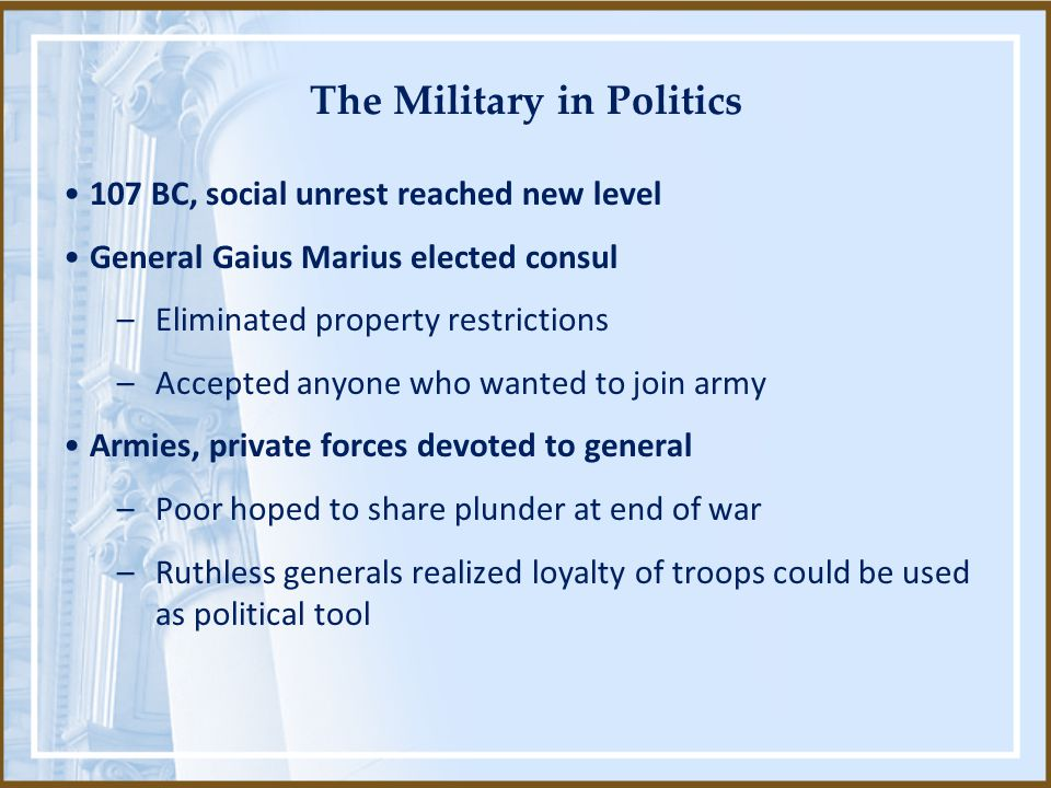 The Military in Politics 107 BC, social unrest reached new level General Gaius Marius elected consul –Eliminated property restrictions –Accepted anyon