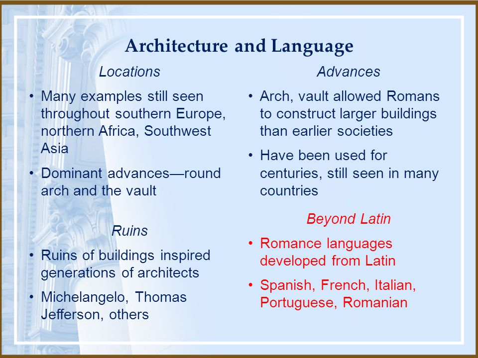 Locations Many examples still seen throughout southern Europe, northern Africa, Southwest Asia Dominant advances—round arch and the vault Ruins Ruins