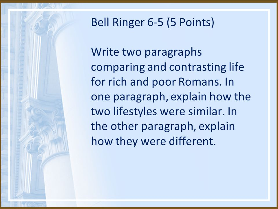 Bell Ringer 6-5 (5 Points) Write two paragraphs comparing and contrasting life for rich and poor Romans.