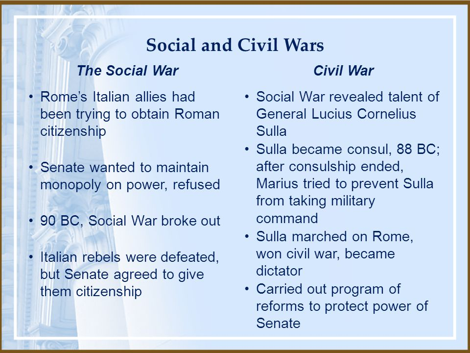 Social War revealed talent of General Lucius Cornelius Sulla Sulla became consul, 88 BC; after consulship ended, Marius tried to prevent Sulla from taking military command Sulla marched on Rome, won civil war, became dictator Carried out program of reforms to protect power of Senate Civil War Rome's Italian allies had been trying to obtain Roman citizenship Senate wanted to maintain monopoly on power, refused 90 BC, Social War broke out Italian rebels were defeated, but Senate agreed to give them citizenship The Social War Social and Civil Wars