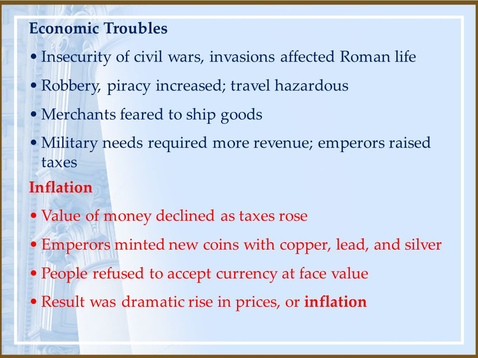 Inflation Value of money declined as taxes rose Emperors minted new coins with copper, lead, and silver People refused to accept currency at face valu