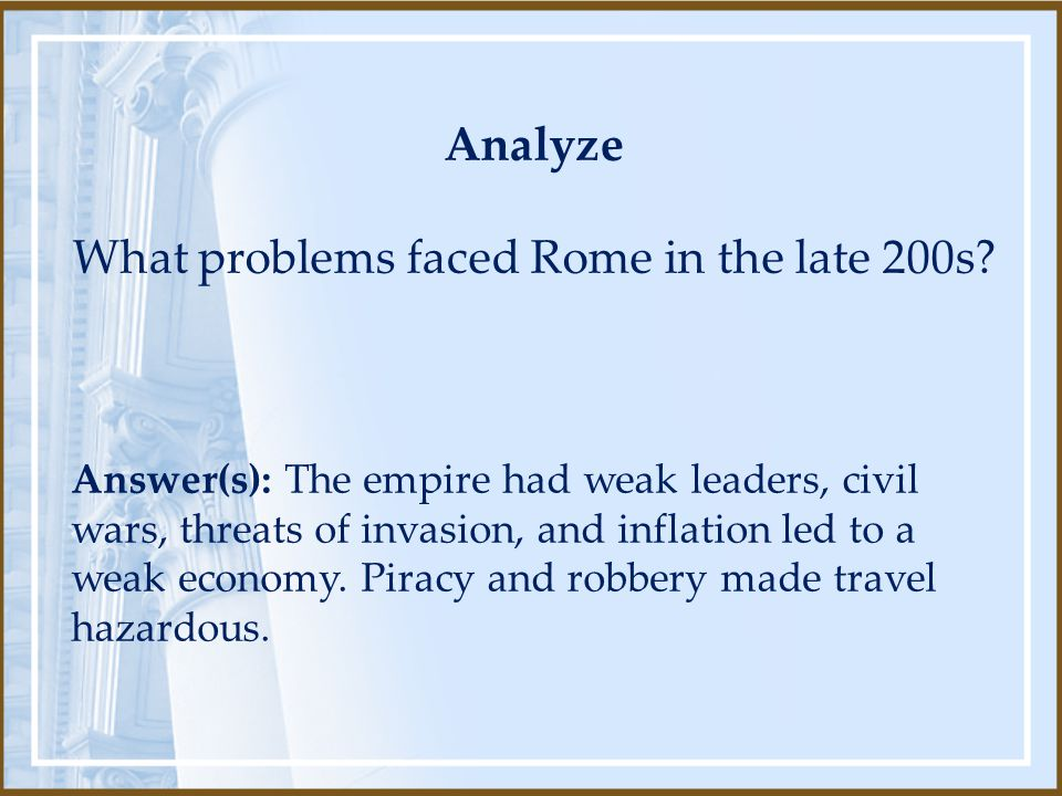 Analyze What problems faced Rome in the late 200s? Answer(s): The empire had weak leaders, civil wars, threats of invasion, and inflation led to a wea