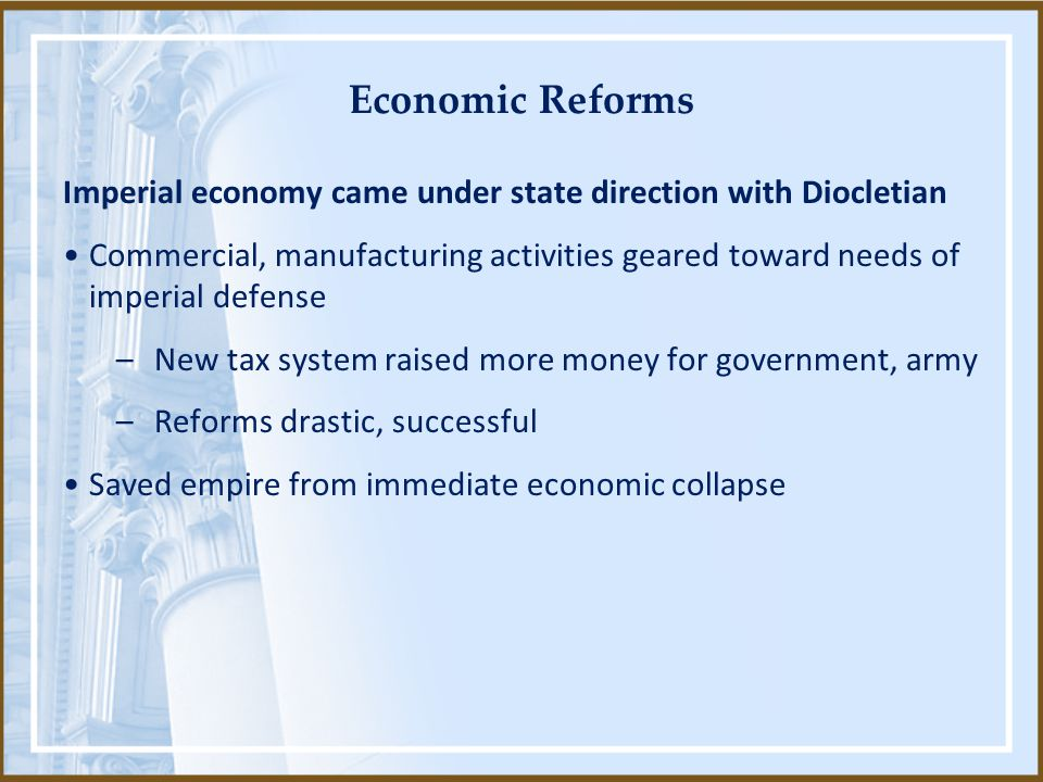 Economic Reforms Imperial economy came under state direction with Diocletian Commercial, manufacturing activities geared toward needs of imperial defense –New tax system raised more money for government, army –Reforms drastic, successful Saved empire from immediate economic collapse