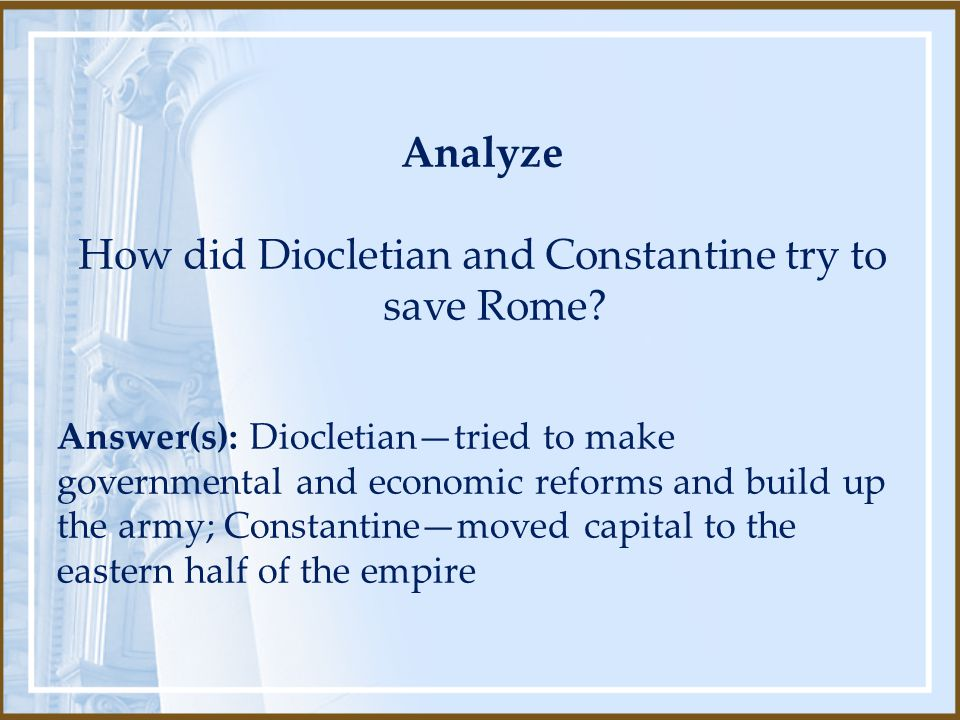 Analyze How did Diocletian and Constantine try to save Rome? Answer(s): Diocletian—tried to make governmental and economic reforms and build up the ar