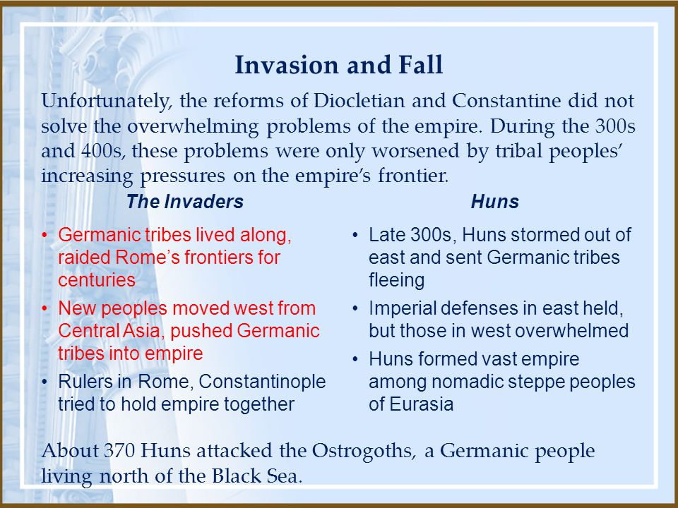 About 370 Huns attacked the Ostrogoths, a Germanic people living north of the Black Sea. Unfortunately, the reforms of Diocletian and Constantine did