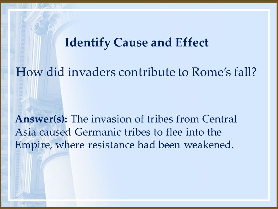 Identify Cause and Effect How did invaders contribute to Rome's fall? Answer(s): The invasion of tribes from Central Asia caused Germanic tribes to fl